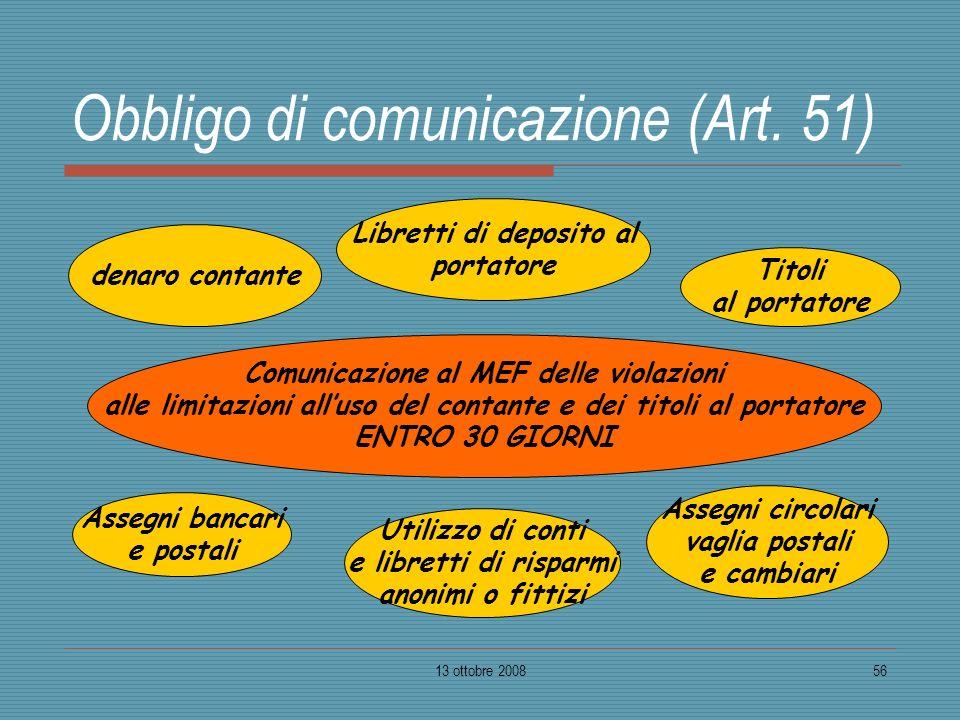 13 ottobre 200856 Obbligo di comunicazione (Art. 51) denaro contante Titoli al portatore Comunicazione al MEF delle violazioni alle limitazioni alluso