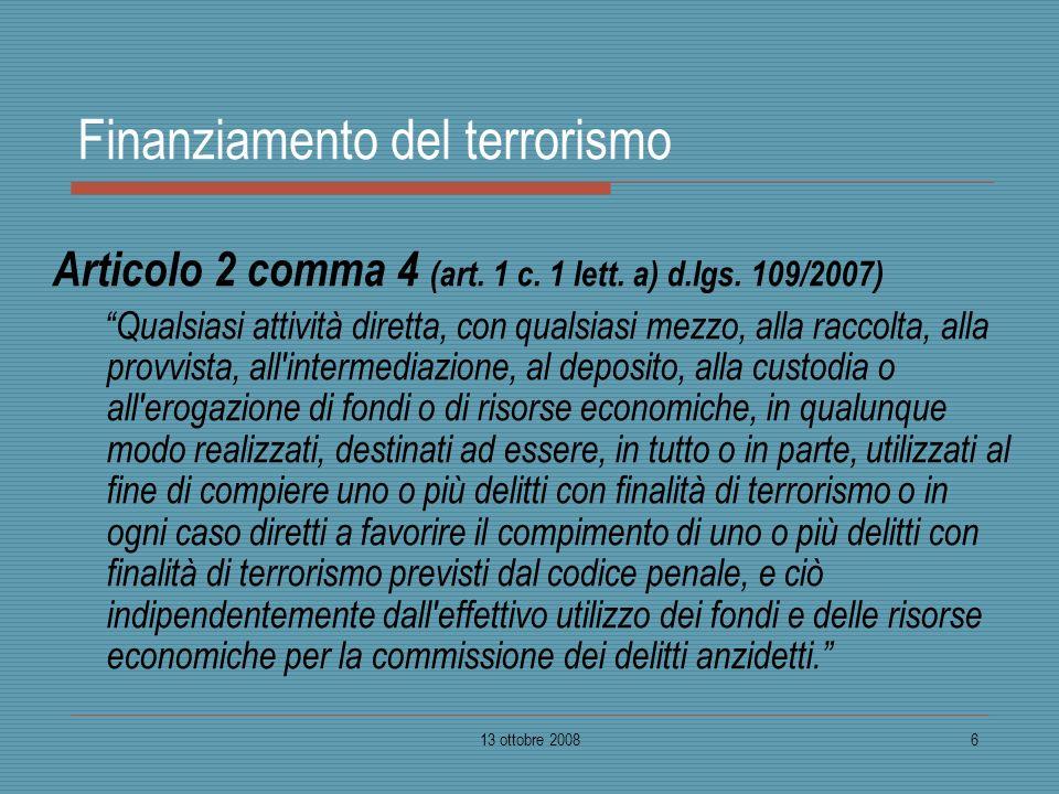 13 ottobre 20086 Finanziamento del terrorismo Articolo 2 comma 4 (art. 1 c. 1 lett. a) d.lgs. 109/2007) Qualsiasi attività diretta, con qualsiasi mezz