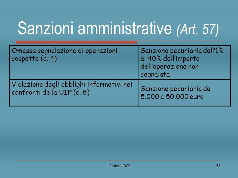 13 ottobre 200864 Sanzioni amministrative (Art. 57) Omessa segnalazione di operazioni sospette (c. 4) Sanzione pecuniaria dall1% al 40% dellimporto de