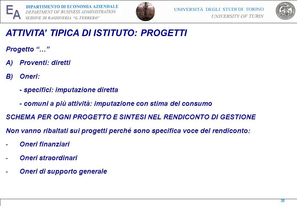 E A SEZIONE DI RAGIONERIA G. FERRERO 38 ATTIVITA TIPICA DI ISTITUTO: PROGETTI Progetto … A)Proventi: diretti B)Oneri: - specifici: imputazione diretta