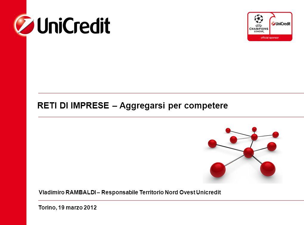 Torino, 19 marzo 2012 RETI DI IMPRESE – Aggregarsi per competere Vladimiro RAMBALDI – Responsabile Territorio Nord Ovest Unicredit
