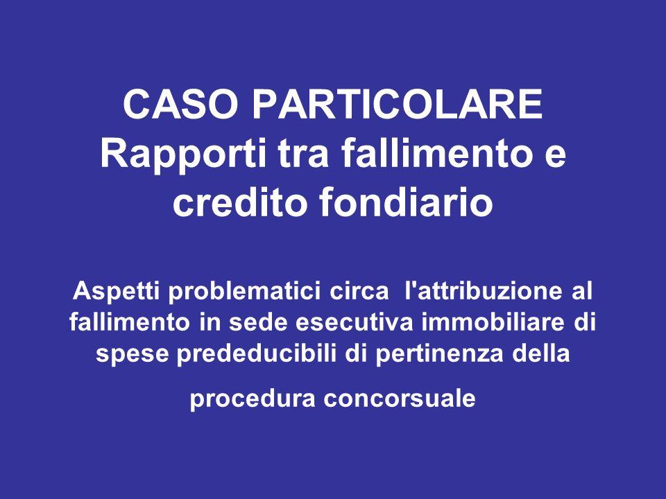 CASO PARTICOLARE Rapporti tra fallimento e credito fondiario Aspetti problematici circa l'attribuzione al fallimento in sede esecutiva immobiliare di