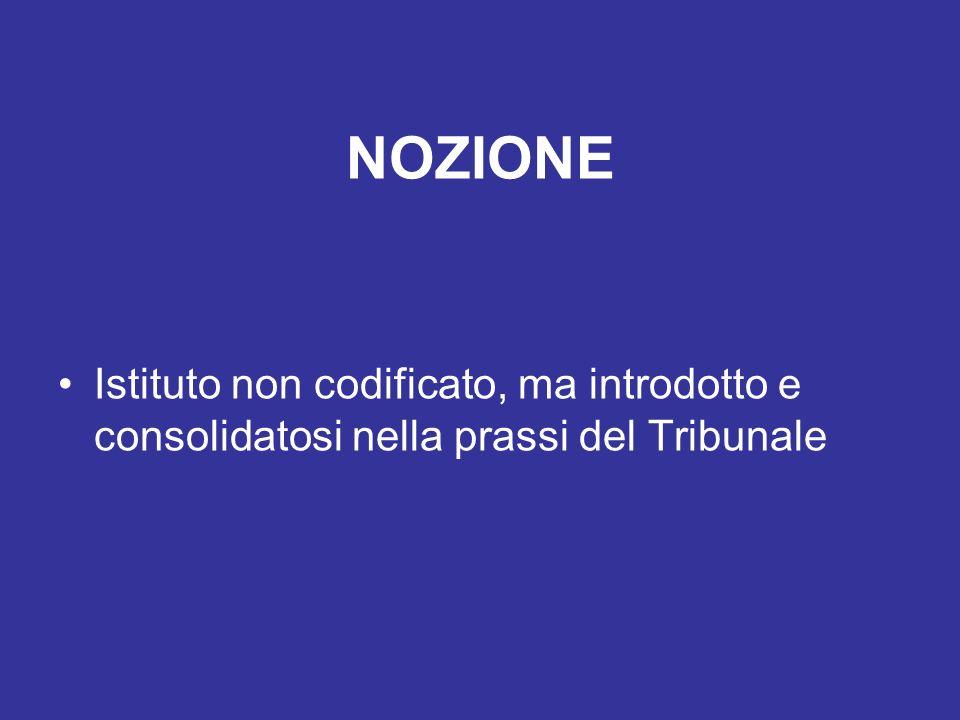 NOZIONE Istituto non codificato, ma introdotto e consolidatosi nella prassi del Tribunale