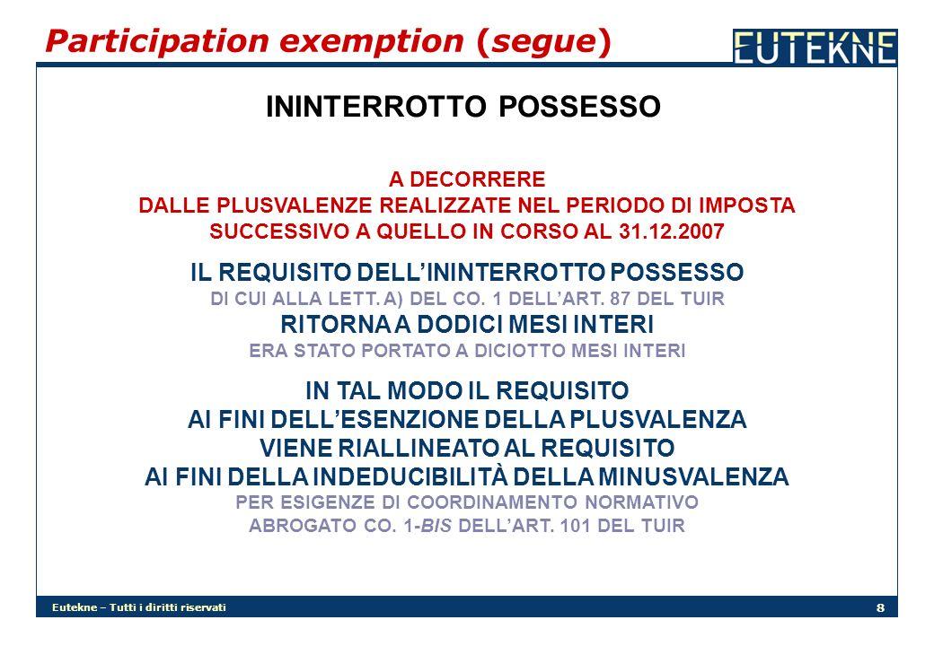 Eutekne – Tutti i diritti riservati 8 Participation exemption (segue) ININTERROTTO POSSESSO A DECORRERE DALLE PLUSVALENZE REALIZZATE NEL PERIODO DI IMPOSTA SUCCESSIVO A QUELLO IN CORSO AL 31.12.2007 IL REQUISITO DELLININTERROTTO POSSESSO DI CUI ALLA LETT.