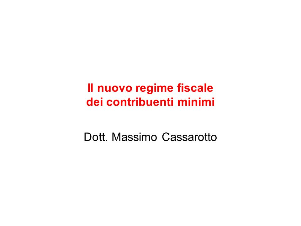 Il nuovo regime fiscale dei contribuenti minimi Dott. Massimo Cassarotto