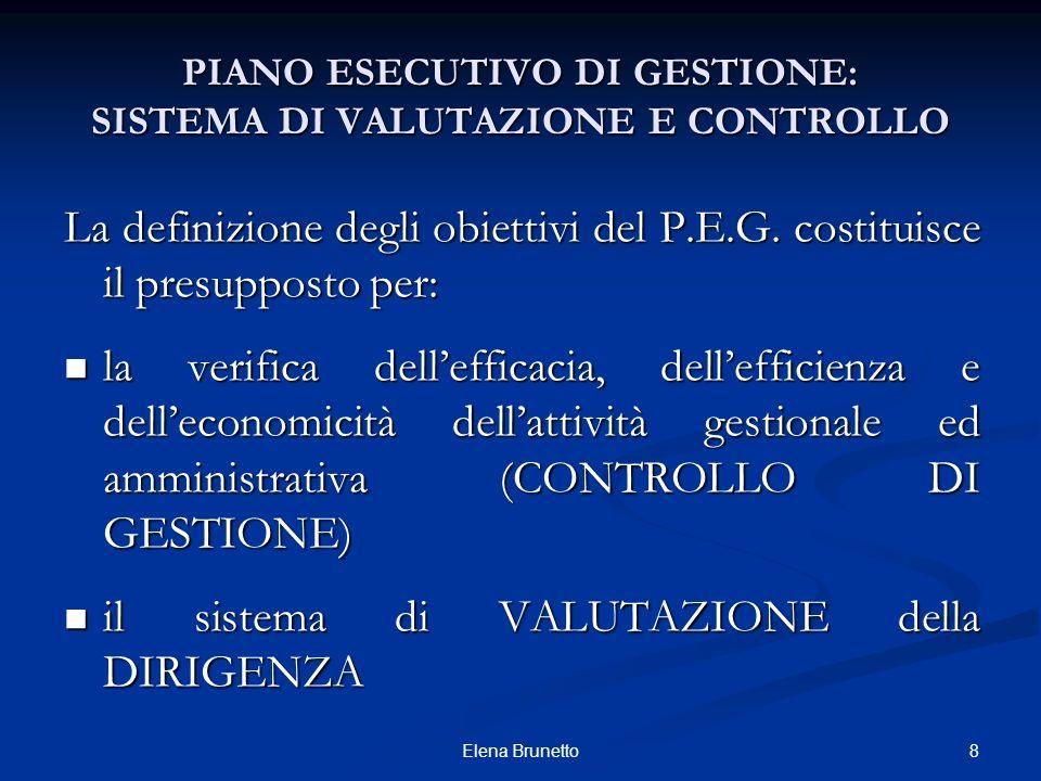 8Elena Brunetto PIANO ESECUTIVO DI GESTIONE: SISTEMA DI VALUTAZIONE E CONTROLLO La definizione degli obiettivi del P.E.G. costituisce il presupposto p