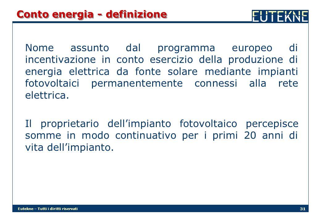 Eutekne – Tutti i diritti riservati 31 Conto energia - definizione Nome assunto dal programma europeo di incentivazione in conto esercizio della produzione di energia elettrica da fonte solare mediante impianti fotovoltaici permanentemente connessi alla rete elettrica.