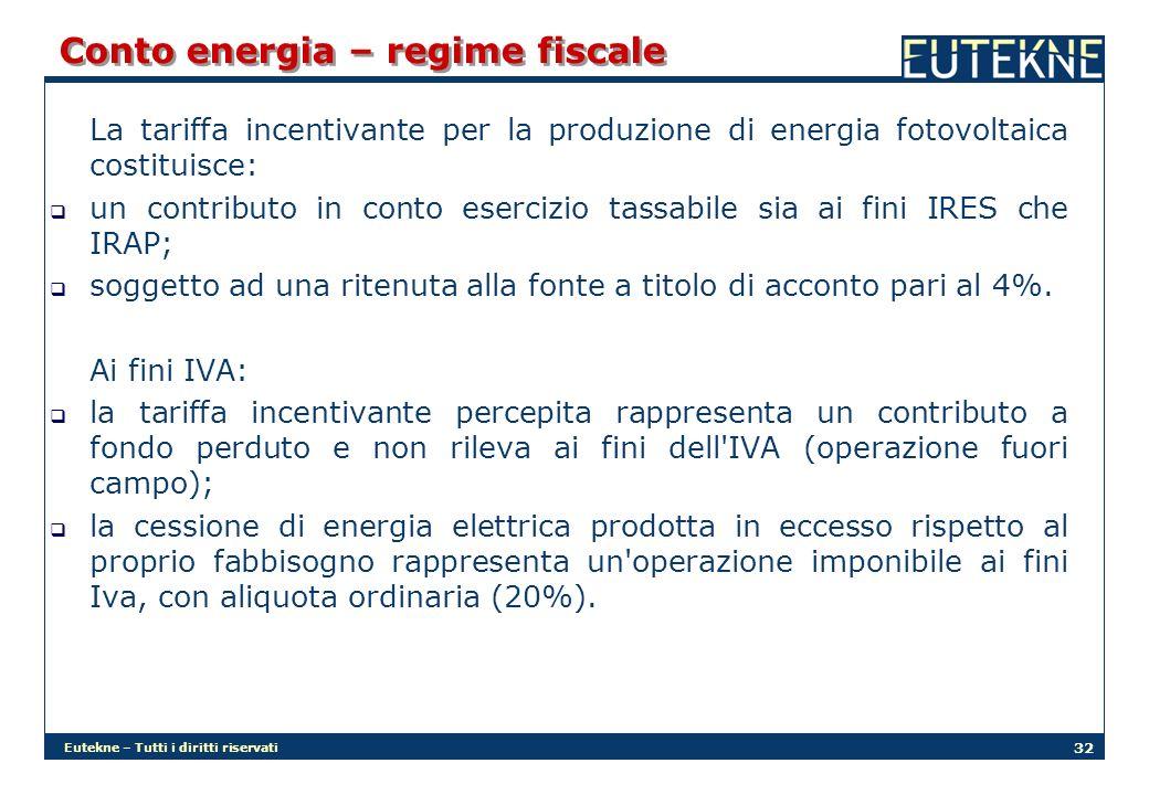 Eutekne – Tutti i diritti riservati 32 Conto energia – regime fiscale La tariffa incentivante per la produzione di energia fotovoltaica costituisce: un contributo in conto esercizio tassabile sia ai fini IRES che IRAP; soggetto ad una ritenuta alla fonte a titolo di acconto pari al 4%.
