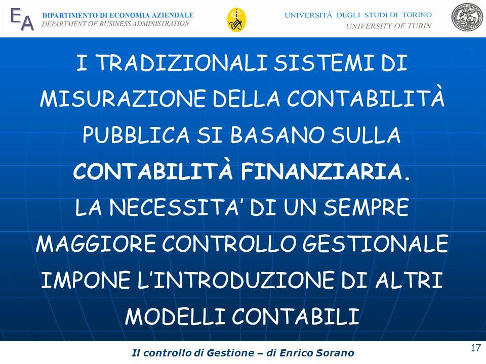 Il controllo di Gestione – di Enrico Sorano 17 I TRADIZIONALI SISTEMI DI MISURAZIONE DELLA CONTABILITÀ PUBBLICA SI BASANO SULLA CONTABILITÀ FINANZIARI