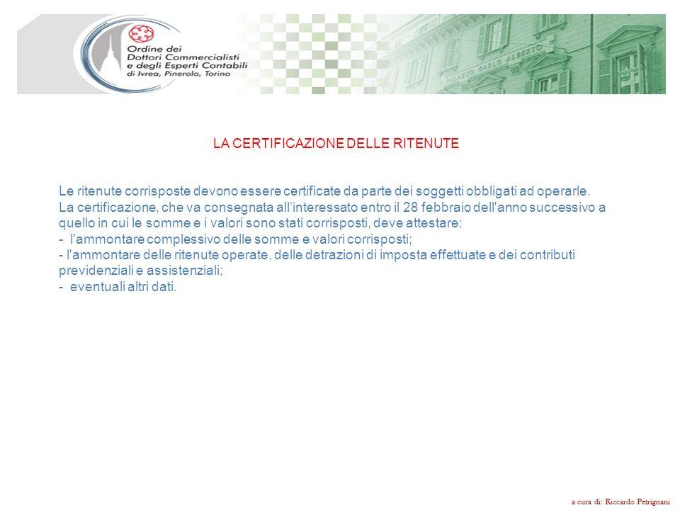 a cura di: Riccardo Petrignani LA CERTIFICAZIONE DELLE RITENUTE Le ritenute corrisposte devono essere certificate da parte dei soggetti obbligati ad o