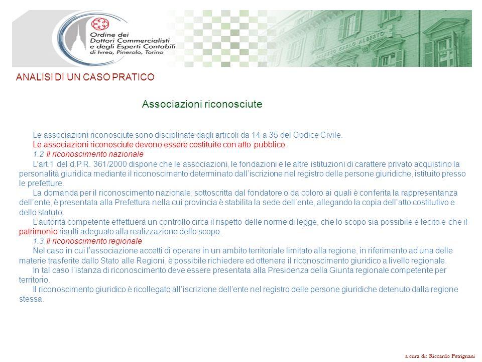 a cura di: Riccardo Petrignani ANALISI DI UN CASO PRATICO Associazioni NON riconosciute Larga parte delle associazioni attualmente esistenti è costituita nella forma dellassociazione non riconosciuta, disciplinata dagli artt.36 e seguenti del Codice Civile.