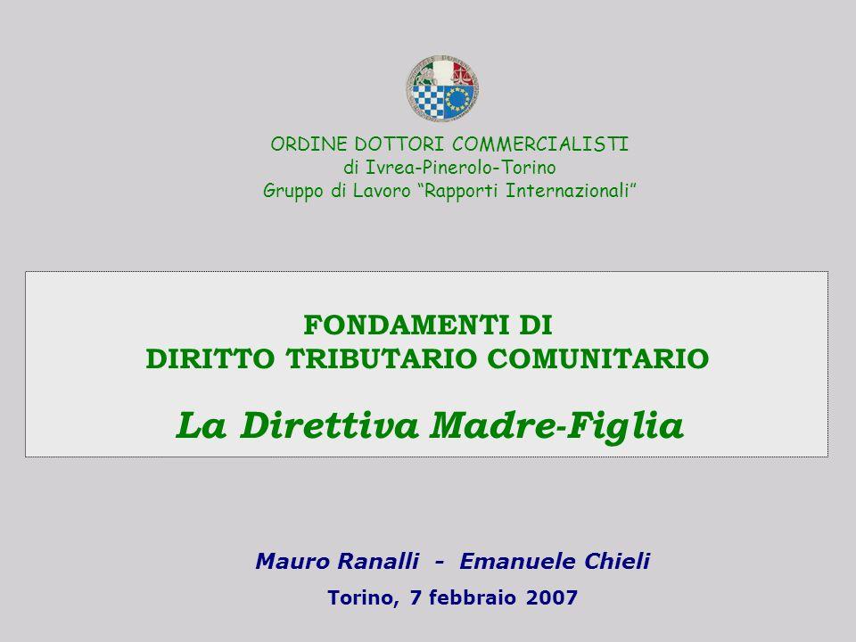 Mauro Ranalli - Emanuele Chieli Torino, 7 febbraio 2007 FONDAMENTI DI DIRITTO TRIBUTARIO COMUNITARIO La Direttiva Madre-Figlia ORDINE DOTTORI COMMERCI