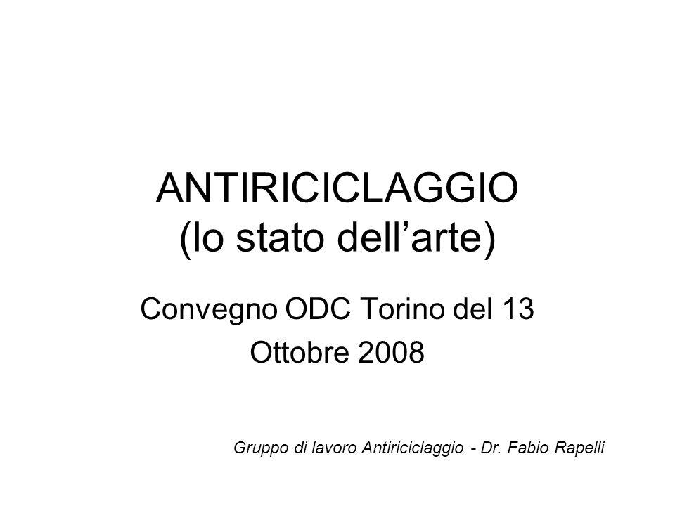 ANTIRICICLAGGIO (lo stato dellarte) Convegno ODC Torino del 13 Ottobre 2008 Gruppo di lavoro Antiriciclaggio - Dr. Fabio Rapelli