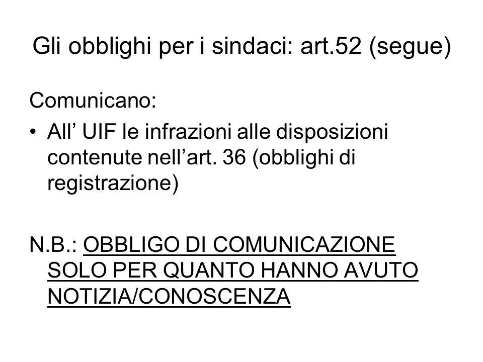 Gli obblighi per i sindaci: art.52 (segue) Comunicano: All UIF le infrazioni alle disposizioni contenute nellart. 36 (obblighi di registrazione) N.B.:
