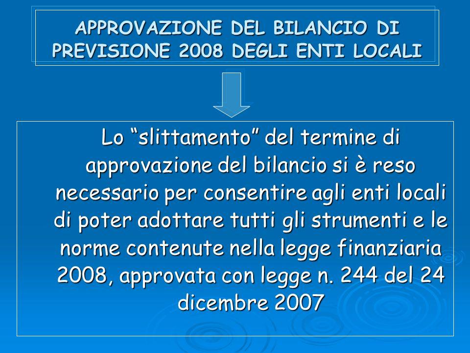 APPROVAZIONE DEL BILANCIO DI PREVISIONE 2008 DEGLI ENTI LOCALI Lo slittamento del termine di approvazione del bilancio si è reso necessario per consentire agli enti locali di poter adottare tutti gli strumenti e le norme contenute nella legge finanziaria 2008, approvata con legge n.