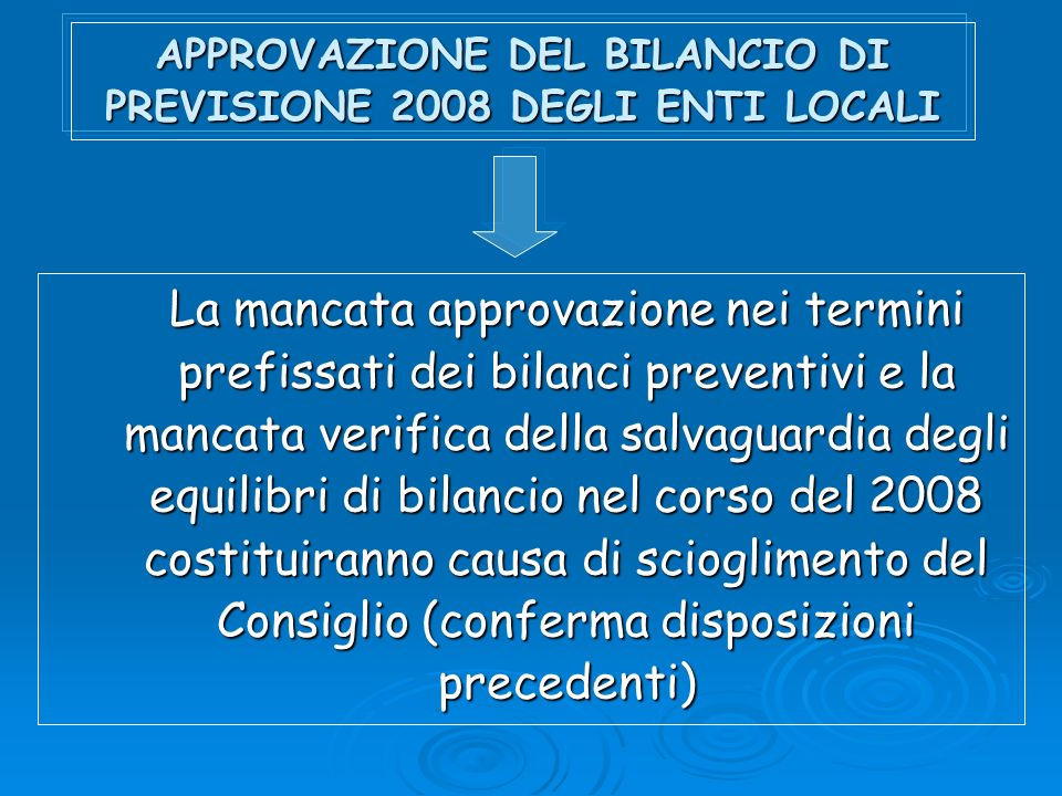 APPROVAZIONE DEL BILANCIO DI PREVISIONE 2008 DEGLI ENTI LOCALI La mancata approvazione nei termini prefissati dei bilanci preventivi e la mancata verifica della salvaguardia degli equilibri di bilancio nel corso del 2008 costituiranno causa di scioglimento del Consiglio (conferma disposizioni precedenti)