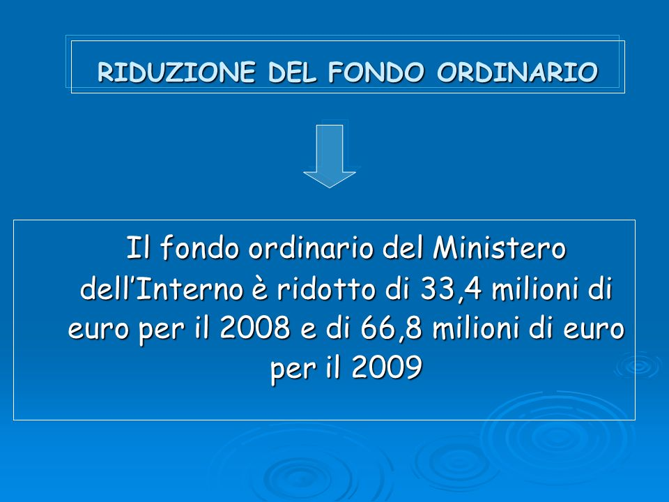 RIDUZIONE DEL FONDO ORDINARIO Il fondo ordinario del Ministero dellInterno è ridotto di 33,4 milioni di euro per il 2008 e di 66,8 milioni di euro per il 2009