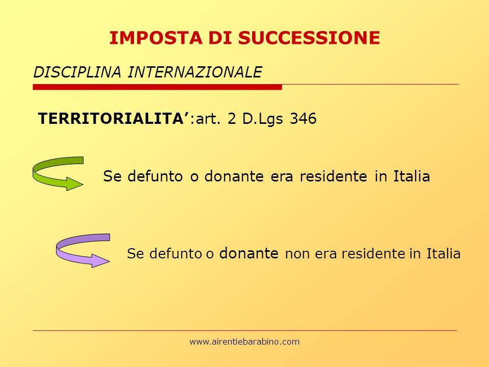 www.airentiebarabino.com IMPOSTA DI SUCCESSIONE DISCIPLINA INTERNAZIONALE TERRITORIALITA:art. 2 D.Lgs 346 Se defunto o donante era residente in Italia