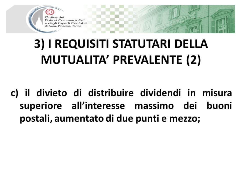 3) I REQUISITI STATUTARI DELLA MUTUALITA PREVALENTE (3) d) il divieto di remunerare gli strumenti finanziari offerti in sottoscrizione ai soci cooperatori in misura superiore a due punti rispetto al limite massimo previsto per i dividendi.