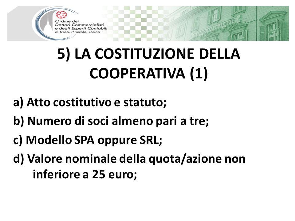 5) LA COSTITUZIONE DELLA COOPERATIVA (1) a) Atto costitutivo e statuto; b) Numero di soci almeno pari a tre; c) Modello SPA oppure SRL; d) Valore nomi