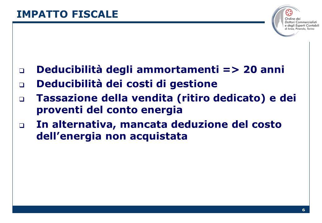 6 IMPATTO FISCALE Deducibilità degli ammortamenti => 20 anni Deducibilità dei costi di gestione Tassazione della vendita (ritiro dedicato) e dei proventi del conto energia In alternativa, mancata deduzione del costo dellenergia non acquistata