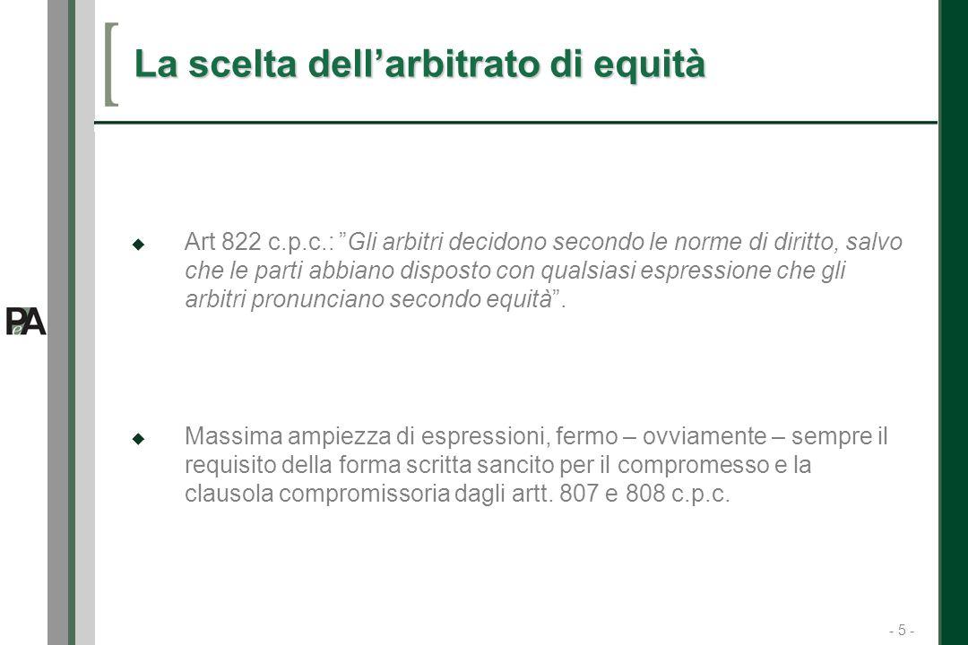 - 5 - 5 La scelta dellarbitrato di equità Art 822 c.p.c.: Gli arbitri decidono secondo le norme di diritto, salvo che le parti abbiano disposto con qualsiasi espressione che gli arbitri pronunciano secondo equità.
