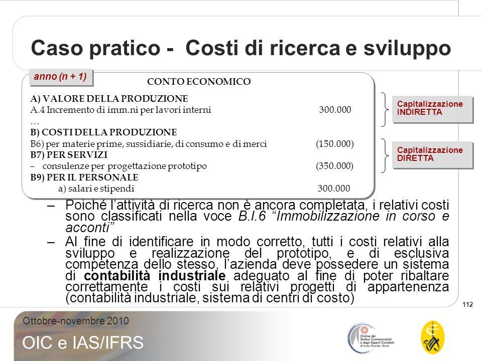 112 Ottobre-novembre 2010 OIC e IAS/IFRS Caso pratico - Costi di ricerca e sviluppo CONTO ECONOMICO A) VALORE DELLA PRODUZIONE A.4 Incremento di imm.n