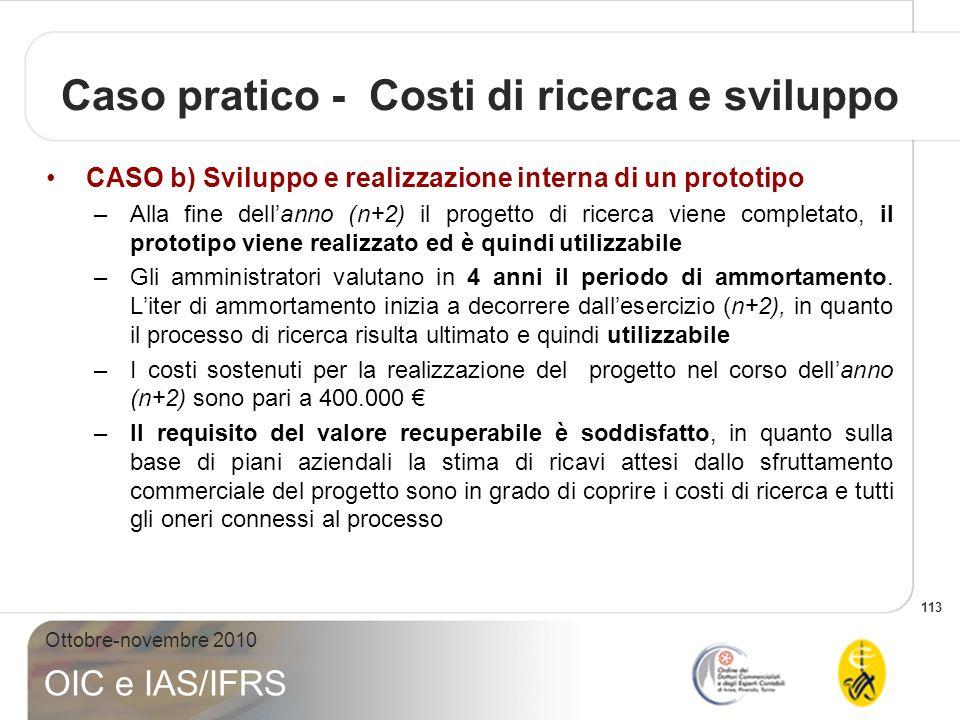 113 Ottobre-novembre 2010 OIC e IAS/IFRS Caso pratico - Costi di ricerca e sviluppo CASO b) Sviluppo e realizzazione interna di un prototipo –Alla fin