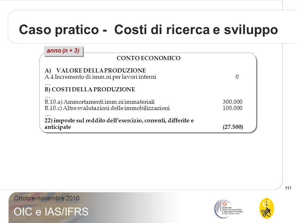 117 Ottobre-novembre 2010 OIC e IAS/IFRS Caso pratico - Costi di ricerca e sviluppo CONTO ECONOMICO A)VALORE DELLA PRODUZIONE A.4 Incremento di imm.ni