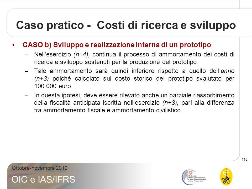 118 Ottobre-novembre 2010 OIC e IAS/IFRS Caso pratico - Costi di ricerca e sviluppo CASO b) Sviluppo e realizzazione interna di un prototipo –Nelleser