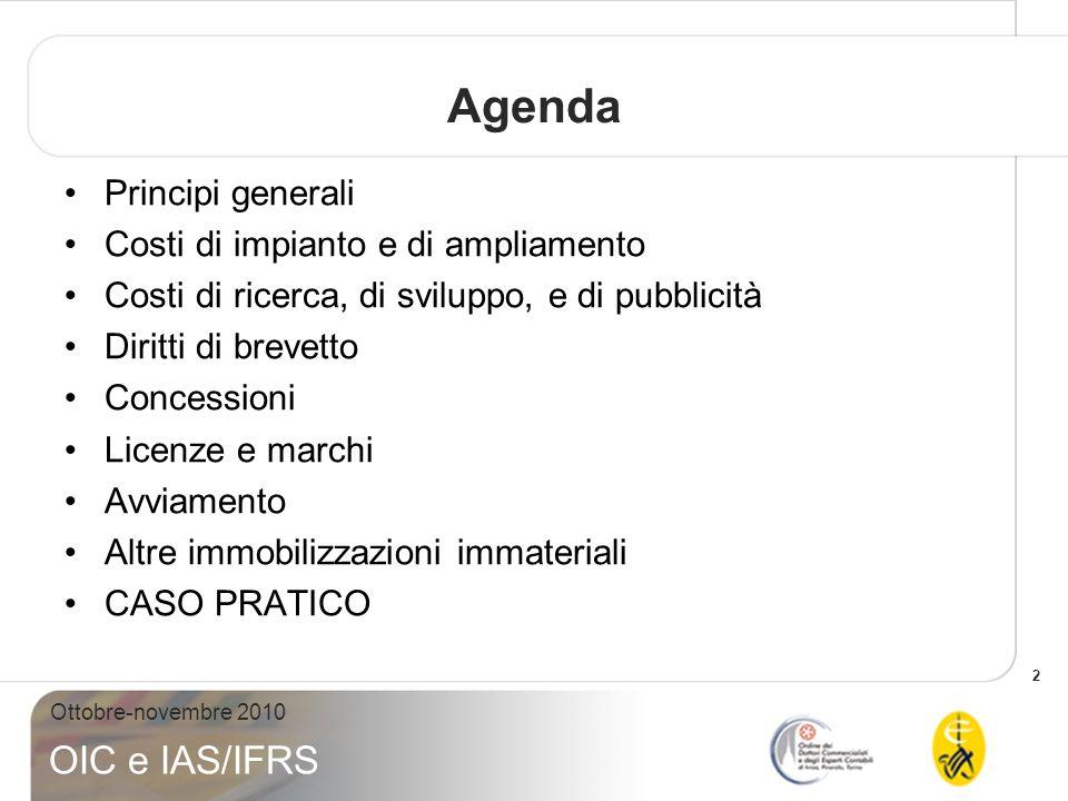 2 Ottobre-novembre 2010 OIC e IAS/IFRS Agenda Principi generali Costi di impianto e di ampliamento Costi di ricerca, di sviluppo, e di pubblicità Diri