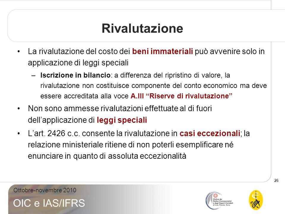 26 Ottobre-novembre 2010 OIC e IAS/IFRS Rivalutazione La rivalutazione del costo dei beni immateriali può avvenire solo in applicazione di leggi speci