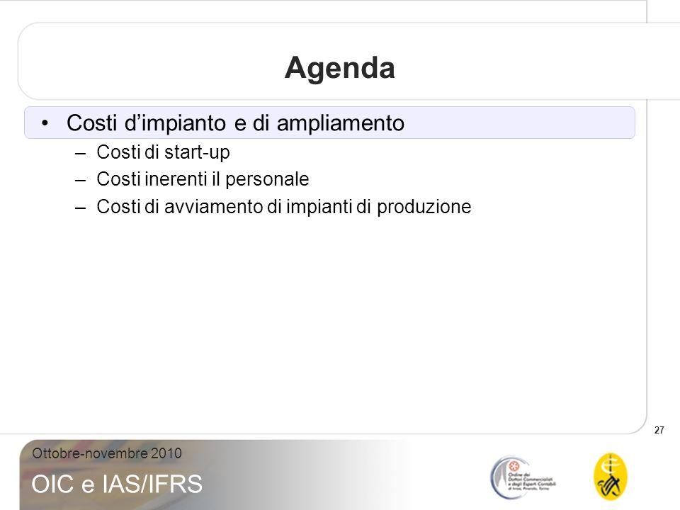 27 Ottobre-novembre 2010 OIC e IAS/IFRS Agenda Costi dimpianto e di ampliamento –Costi di start-up –Costi inerenti il personale –Costi di avviamento d
