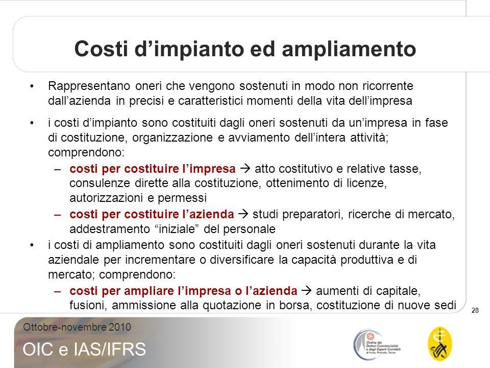28 Ottobre-novembre 2010 OIC e IAS/IFRS Costi dimpianto ed ampliamento Rappresentano oneri che vengono sostenuti in modo non ricorrente dallazienda in