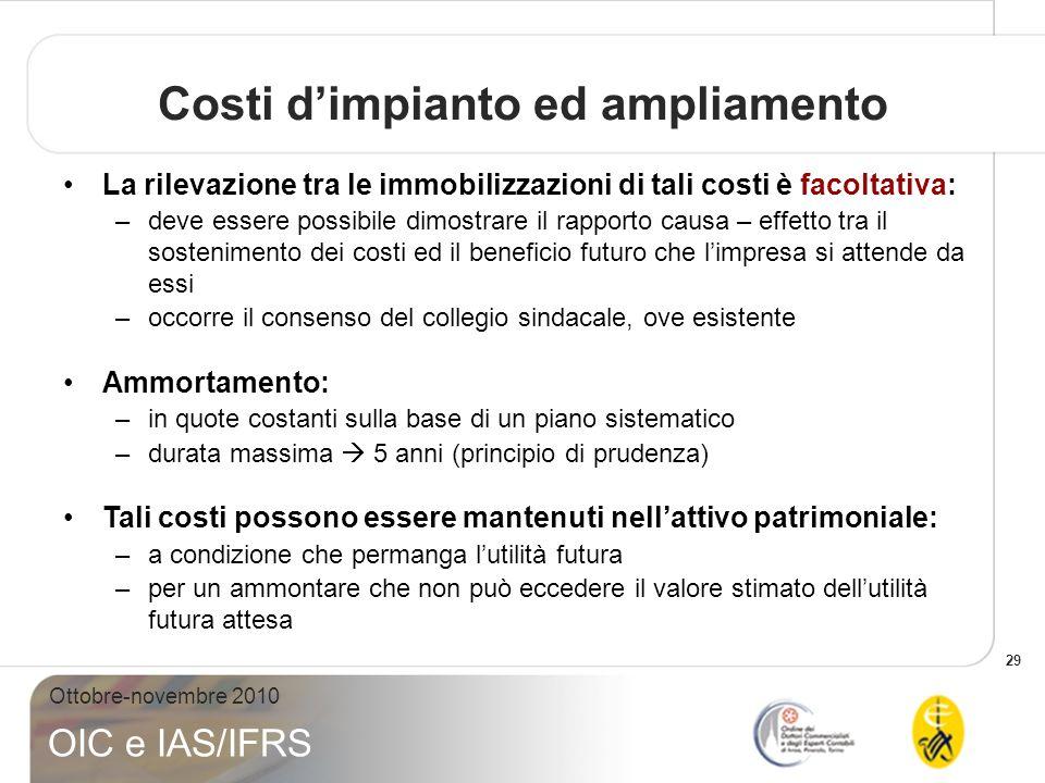 29 Ottobre-novembre 2010 OIC e IAS/IFRS Costi dimpianto ed ampliamento La rilevazione tra le immobilizzazioni di tali costi è facoltativa: –deve esser