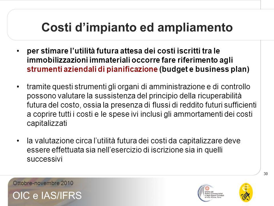 30 Ottobre-novembre 2010 OIC e IAS/IFRS Costi dimpianto ed ampliamento per stimare lutilità futura attesa dei costi iscritti tra le immobilizzazioni i
