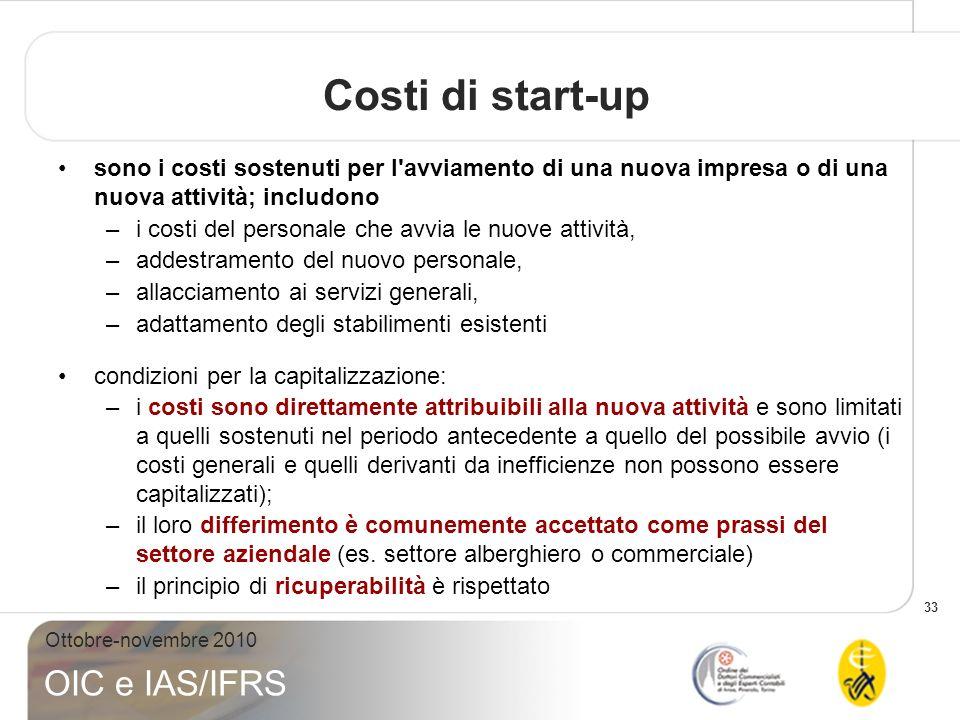 33 Ottobre-novembre 2010 OIC e IAS/IFRS Costi di start-up sono i costi sostenuti per l'avviamento di una nuova impresa o di una nuova attività; includ