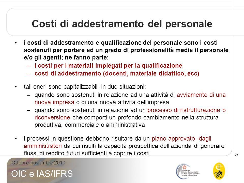 37 Ottobre-novembre 2010 OIC e IAS/IFRS Costi di addestramento del personale i costi di addestramento e qualificazione del personale sono i costi sost