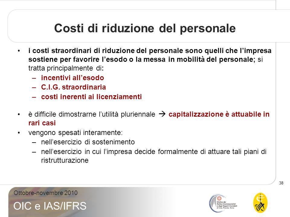 38 Ottobre-novembre 2010 OIC e IAS/IFRS Costi di riduzione del personale i costi straordinari di riduzione del personale sono quelli che limpresa sost