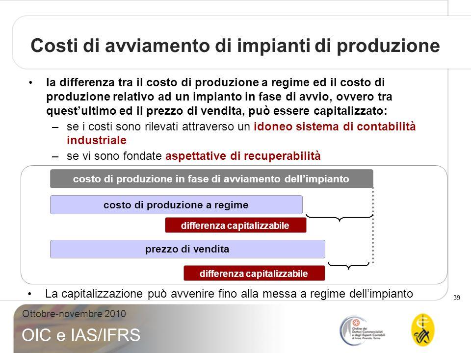 39 Ottobre-novembre 2010 OIC e IAS/IFRS Costi di avviamento di impianti di produzione la differenza tra il costo di produzione a regime ed il costo di