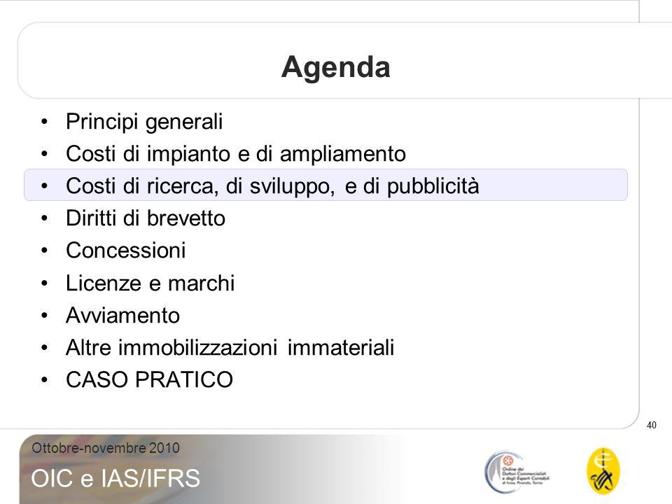 40 Ottobre-novembre 2010 OIC e IAS/IFRS Agenda Principi generali Costi di impianto e di ampliamento Costi di ricerca, di sviluppo, e di pubblicità Dir