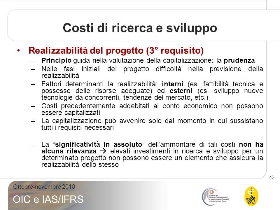 46 Ottobre-novembre 2010 OIC e IAS/IFRS Realizzabilità del progetto (3° requisito) –Principio guida nella valutazione della capitalizzazione: la prude