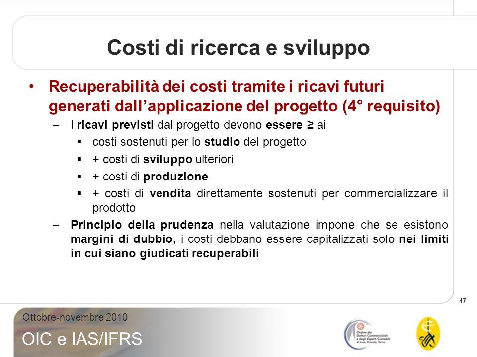 47 Ottobre-novembre 2010 OIC e IAS/IFRS Recuperabilità dei costi tramite i ricavi futuri generati dallapplicazione del progetto (4° requisito) –I rica