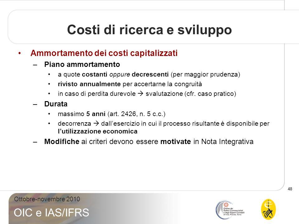 48 Ottobre-novembre 2010 OIC e IAS/IFRS Ammortamento dei costi capitalizzati –Piano ammortamento a quote costanti oppure decrescenti (per maggior prud