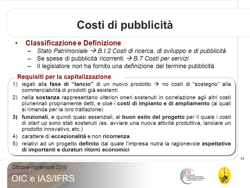 51 Ottobre-novembre 2010 OIC e IAS/IFRS Classificazione e Definizione –Stato Patrimoniale B.I.2 Costi di ricerca, di sviluppo e di pubblicità –Se spes