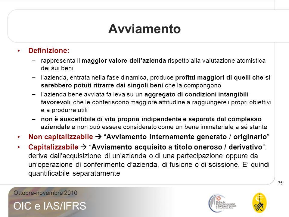 75 Ottobre-novembre 2010 OIC e IAS/IFRS Avviamento Definizione: –rappresenta il maggior valore dellazienda rispetto alla valutazione atomistica dei su