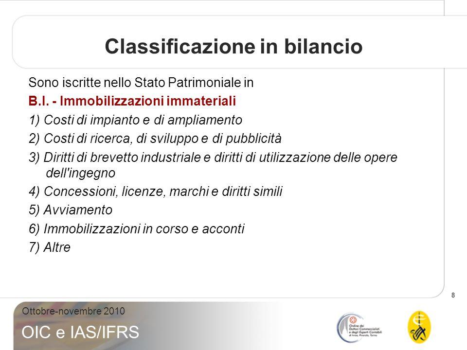8 Ottobre-novembre 2010 OIC e IAS/IFRS Classificazione in bilancio Sono iscritte nello Stato Patrimoniale in B.I. - Immobilizzazioni immateriali 1) Co