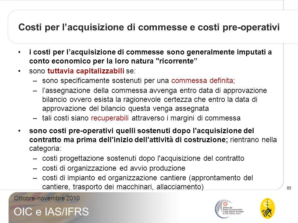 85 Ottobre-novembre 2010 OIC e IAS/IFRS Costi per lacquisizione di commesse e costi pre-operativi i costi per lacquisizione di commesse sono generalme