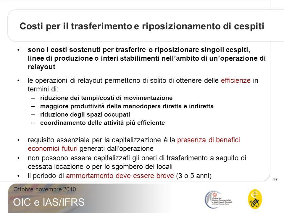 97 Ottobre-novembre 2010 OIC e IAS/IFRS Costi per il trasferimento e riposizionamento di cespiti sono i costi sostenuti per trasferire o riposizionare