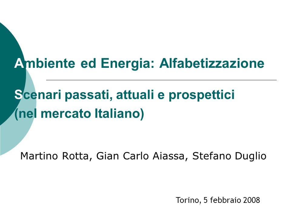 Ambiente ed Energia: Alfabetizzazione Scenari passati, attuali e prospettici (nel mercato Italiano) Martino Rotta, Gian Carlo Aiassa, Stefano Duglio Torino, 5 febbraio 2008